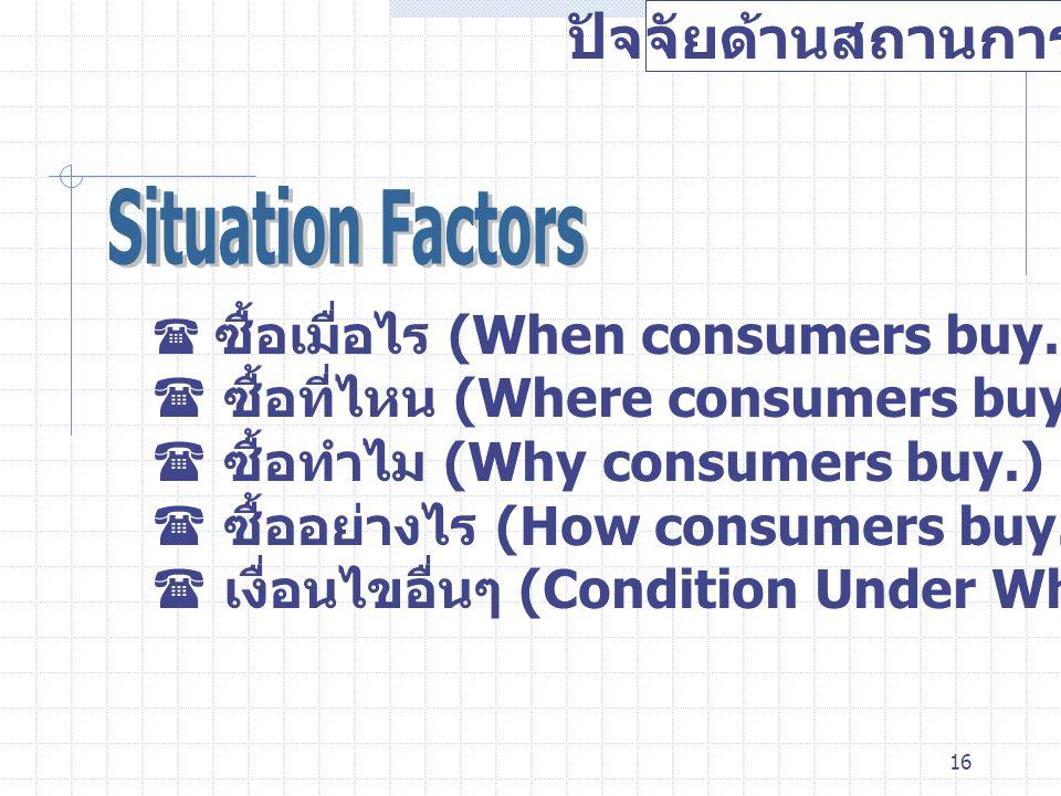 16 ปัจจัยด้านสถานการณ์  ซื้อเมื่อไร (When consumers buy.)  ซื้อที่ไหน (Where consumers buy.)  ซื้อทำไม (Why consumers buy.)  ซื้ออย่างไร (How cons