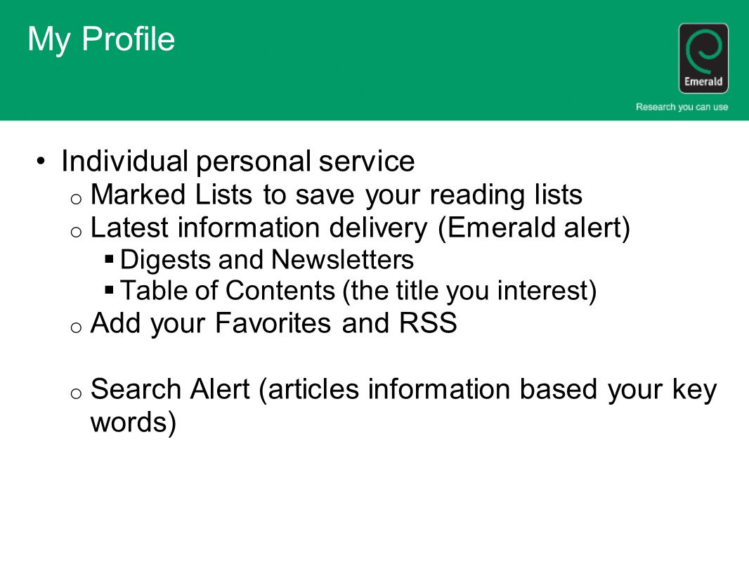 My Profile Individual personal service o Marked Lists to save your reading lists o Latest information delivery (Emerald alert)  Digests and Newsletters  Table of Contents (the title you interest) o Add your Favorites and RSS o Search Alert (articles information based your key words)