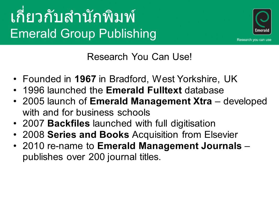 เกี่ยวกับสำนักพิมพ์ Emerald Group Publishing Research You Can Use! Founded in 1967 in Bradford, West Yorkshire, UK 1996 launched the Emerald Fulltext