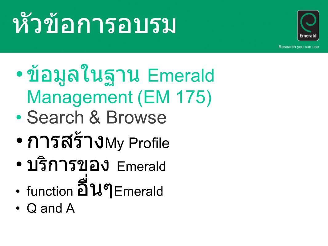 หัวข้อการอบรม ข้อมูลในฐาน Emerald Management (EM 175) Search & Browse การสร้าง My Profile บริการของ Emerald function อื่นๆ Emerald Q and A
