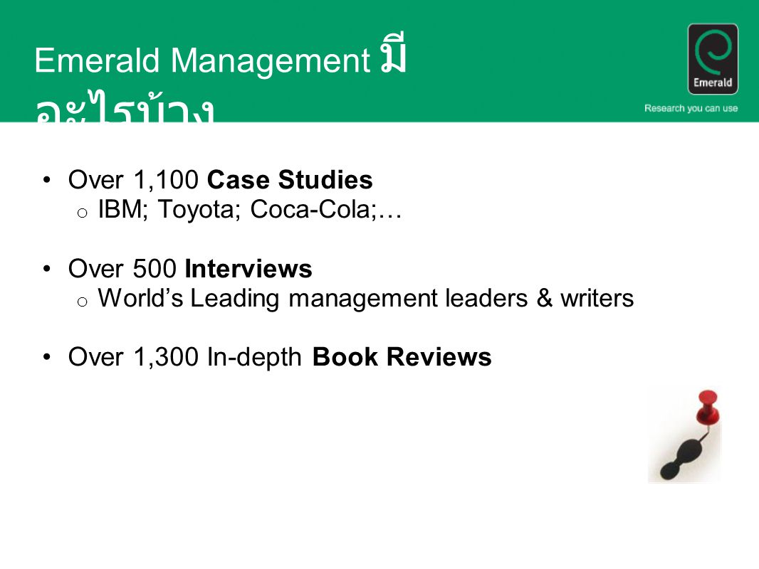 Emerald Management มี อะไรบ้าง Over 1,100 Case Studies o IBM; Toyota; Coca-Cola;… Over 500 Interviews o World's Leading management leaders & writers Over 1,300 In-depth Book Reviews