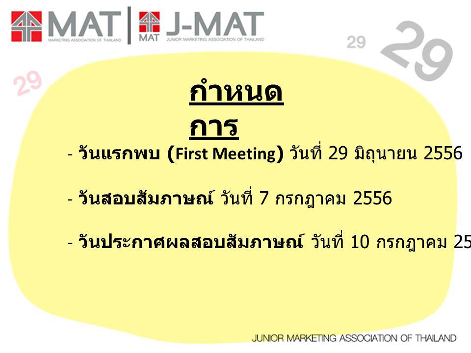 กำหนด การ - วันแรกพบ (First Meeting) วันที่ 29 มิถุนายน 2556 - วันสอบสัมภาษณ์ วันที่ 7 กรกฎาคม 2556 - วันประกาศผลสอบสัมภาษณ์ วันที่ 10 กรกฎาคม 2556