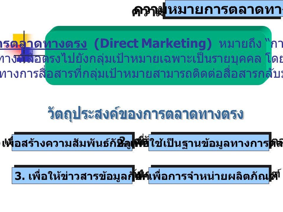 ความหมายการตลาดทางตรง การตลาดทางตรง (Direct Marketing) หมายถึง การสื่อสาร ทางที่สื่อตรงไปยังกลุ่มเป้าหมายเฉพาะเป็นรายบุคคล โดยมีช่อง ทางการสื่อสารที่กลุ่มเป้าหมายสามารถติดต่อสื่อสารกลับมาได้ 1.