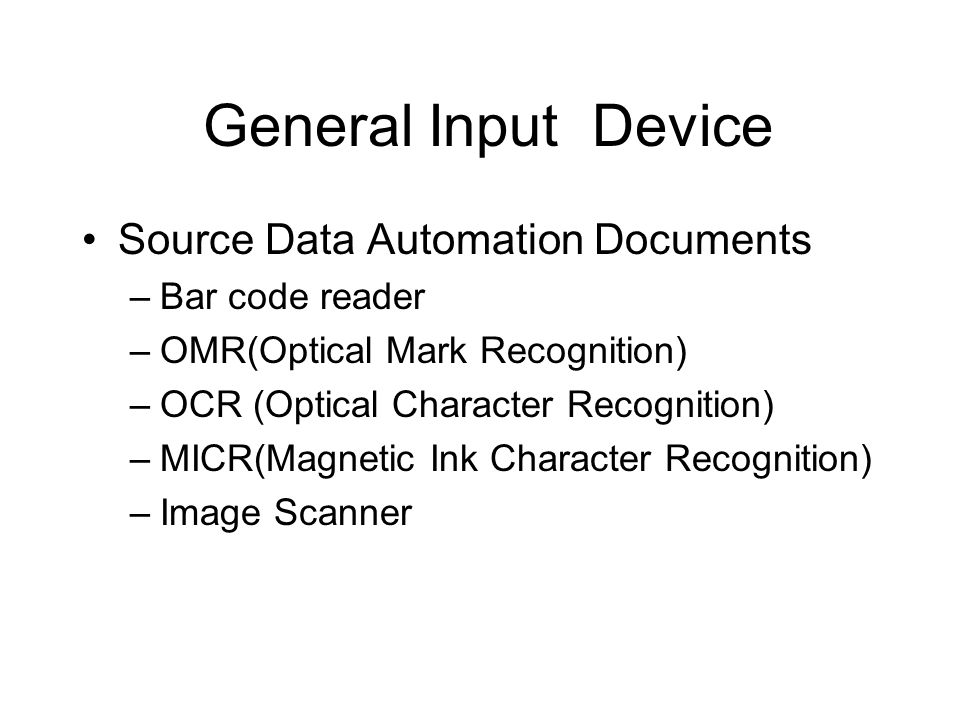 General Input Device Source Data Automation Documents –Bar code reader –OMR(Optical Mark Recognition) –OCR (Optical Character Recognition) –MICR(Magne