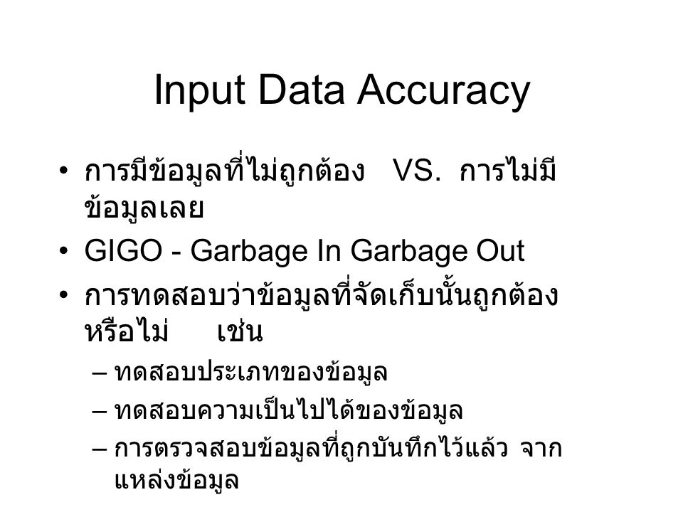 Input Data Accuracy การมีข้อมูลที่ไม่ถูกต้อง VS. การไม่มี ข้อมูลเลย GIGO - Garbage In Garbage Out การทดสอบว่าข้อมูลที่จัดเก็บนั้นถูกต้อง หรือไม่ เช่น