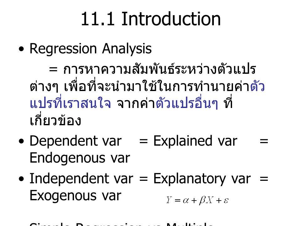 11.1 Introduction Regression Analysis = การหาความสัมพันธ์ระหว่างตัวแปร ต่างๆ เพื่อที่จะนำมาใช้ในการทำนายค่าตัว แปรที่เราสนใจ จากค่าตัวแปรอื่นๆ ที่ เกี