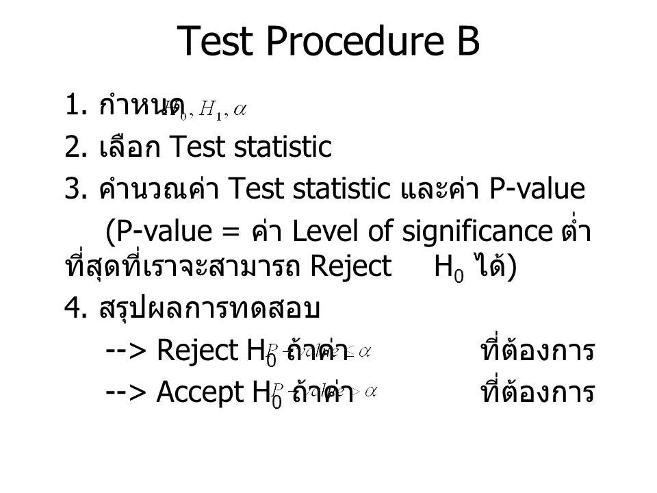 Test Procedure B 1. กำหนด 2. เลือก Test statistic 3. คำนวณค่า Test statistic และค่า P-value (P-value = ค่า Level of significance ต่ำ ที่สุดที่เราจะสาม