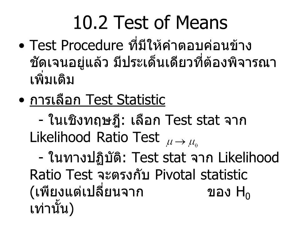 10.2 Test of Means Test Procedure ที่มีให้คำตอบค่อนข้าง ชัดเจนอยู่แล้ว มีประเด็นเดียวที่ต้องพิจารณา เพิ่มเติม การเลือก Test Statistic - ในเชิงทฤษฎี :