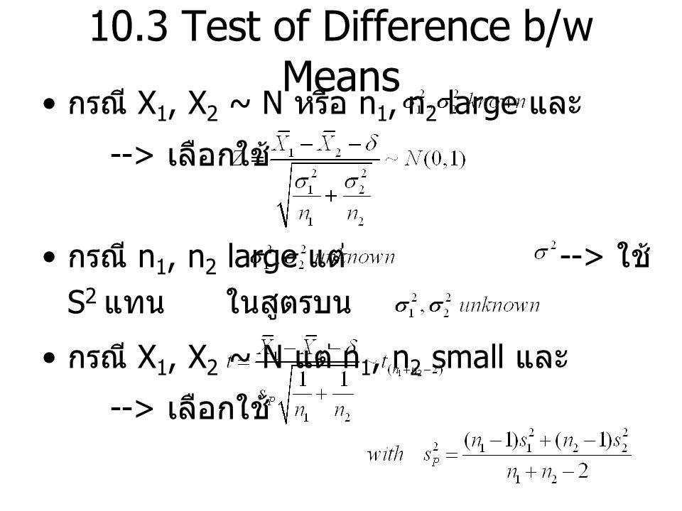 10.3 Test of Difference b/w Means กรณี X 1, X 2 ~ N หรือ n 1, n 2 large และ --> เลือกใช้ กรณี n 1, n 2 large แต่ --> ใช้ S 2 แทน ในสูตรบน กรณี X 1, X