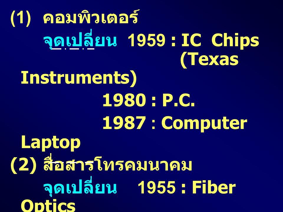 (1) คอมพิวเตอร์ จุดเปลี่ยน 1959 : IC Chips (Texas Instruments) 1980 : P.C. 1987 : Computer Laptop (2) สื่อสารโทรคมนาคม จุดเปลี่ยน 1955 : Fiber Optics