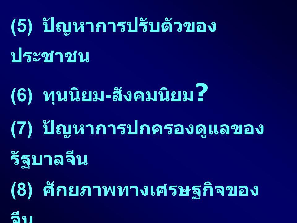 (5) ปัญหาการปรับตัวของ ประชาชน (6) ทุนนิยม - สังคมนิยม ? (7) ปัญหาการปกครองดูแลของ รัฐบาลจีน (8) ศักยภาพทางเศรษฐกิจของ จีน (9) ผลกระทบต่อไทย