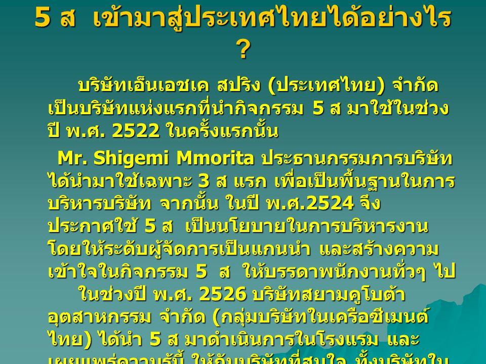 5 ส เข้ามาสู่ประเทศไทยได้อย่างไร ? บริษัทเอ็นเอชเค สปริง ( ประเทศไทย ) จำกัด เป็นบริษัทแห่งแรกที่นำกิจกรรม 5 ส มาใช้ในช่วง ปี พ. ศ. 2522 ในครั้งแรกนั้