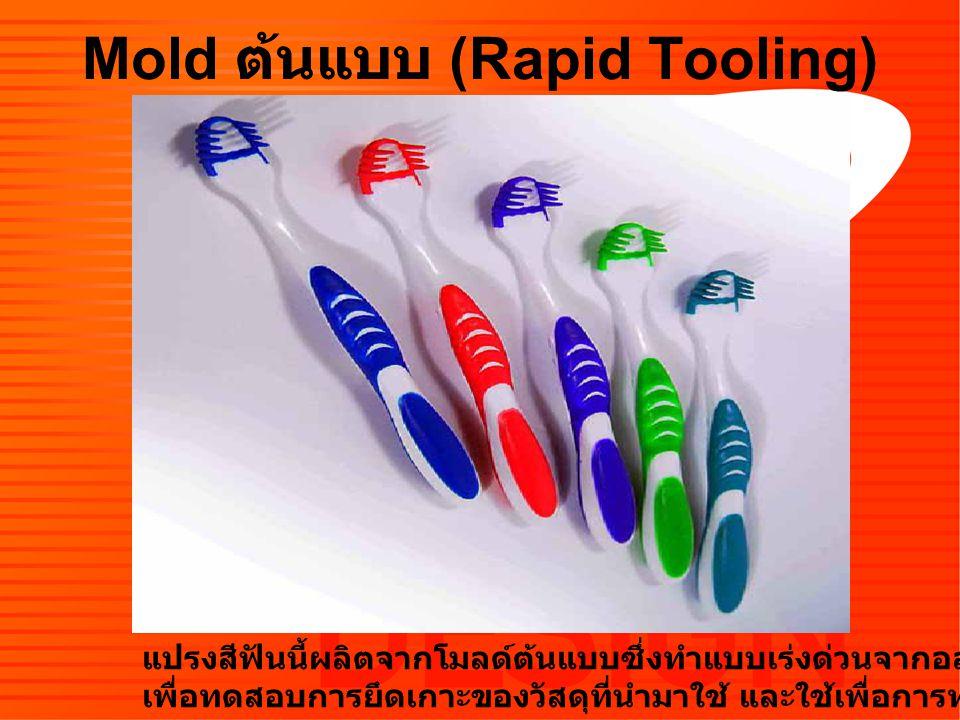 Mold ต้นแบบ (Rapid Tooling) แปรงสีฟันนี้ผลิตจากโมลด์ต้นแบบซึ่งทำแบบเร่งด่วนจากอลูมิเนียม เพื่อทดสอบการยึดเกาะของวัสดุที่นำมาใช้ และใช้เพื่อการทดสอบตลาด