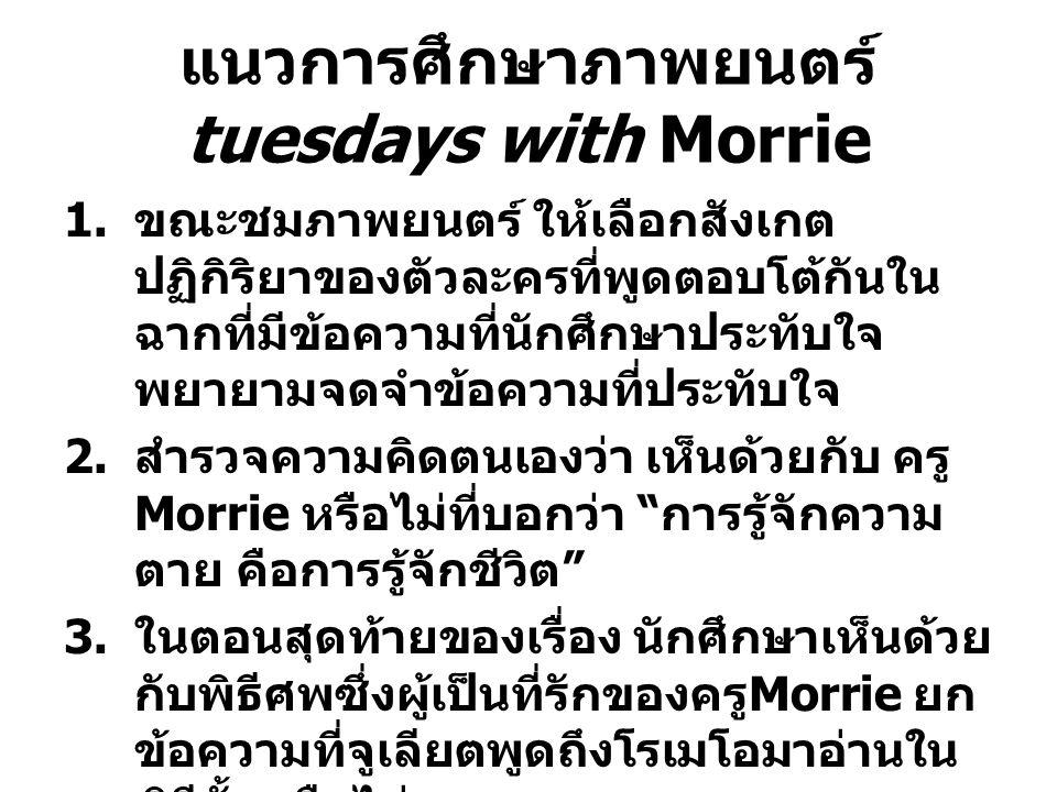 แนวการศึกษาภาพยนตร์ tuesdays with Morrie 1. ขณะชมภาพยนตร์ ให้เลือกสังเกต ปฏิกิริยาของตัวละครที่พูดตอบโต้กันใน ฉากที่มีข้อความที่นักศึกษาประทับใจ พยายา