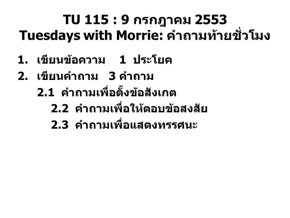 TU 115 : 9 กรกฎาคม 2553 Tuesdays with Morrie: คำถามท้ายชั่วโมง 1. เขียนข้อความ 1 ประโยค 2. เขียนคำถาม 3 คำถาม 2.1 คำถามเพื่อตั้งข้อสังเกต 2.2 คำถามเพื