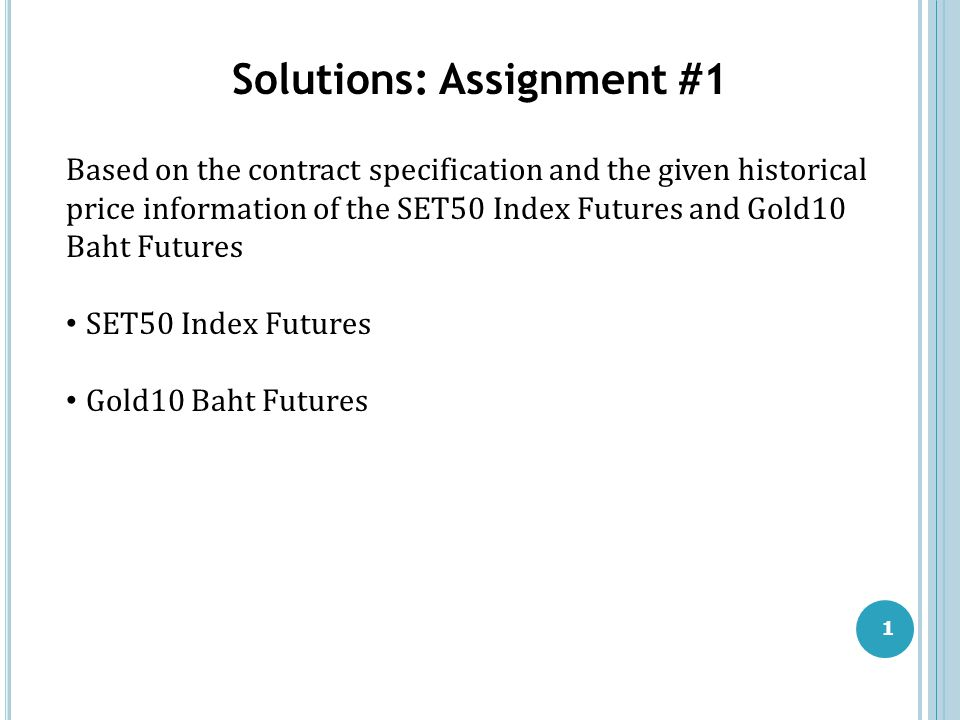1 Solutions: Assignment #1 Based on the contract specification and the given historical price information of the SET50 Index Futures and Gold10 Baht F