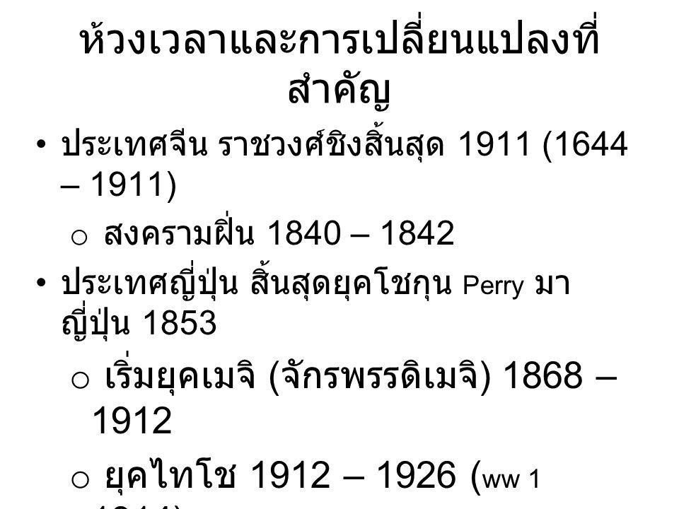 ห้วงเวลาและการเปลี่ยนแปลงที่ สำคัญ ประเทศจีน ราชวงศ์ชิงสิ้นสุด 1911 (1644 – 1911) o สงครามฝิ่น 1840 – 1842 ประเทศญี่ปุ่น สิ้นสุดยุคโชกุน Perry มา ญี่ปุ่น 1853 o เริ่มยุคเมจิ ( จักรพรรดิเมจิ ) 1868 – 1912 o ยุคไทโช 1912 – 1926 ( ww 1 1914) o ยุคโชวะ 1926 – 1989 ( ww 2 1941- 5)