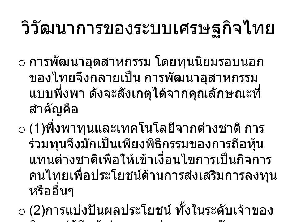 วิวัฒนาการของระบบเศรษฐกิจไทย o การพัฒนาอุตสาหกรรม โดยทุนนิยมรอบนอก ของไทยจึงกลายเป็น การพัฒนาอุสาหกรรม แบบพึ่งพา ดังจะสังเกตุได้จากคุณลักษณะที่ สำคัญคือ o (1) พึ่งพาทุนและเทคโนโลยีจากต่างชาติ การ ร่วมทุนจึงมักเป็นเพียงพิธีกรรมของการถือหุ้น แทนต่างชาติเพื่อให้เข้าเงื่อนไขการเป็นกิจการ คนไทยเพื่อประโยชน์ด้านการส่งเสริมการลงทุน หรืออื่นๆ o (2) การแบ่งปันผลประโยชน์ ทั้งในระดับเจ้าของ กิจการ ( ผู้ถือหุ้น ) และระหว่างนายทุนกับแรงงาน มักเป็นไปโดยไม่เป็นธรรม