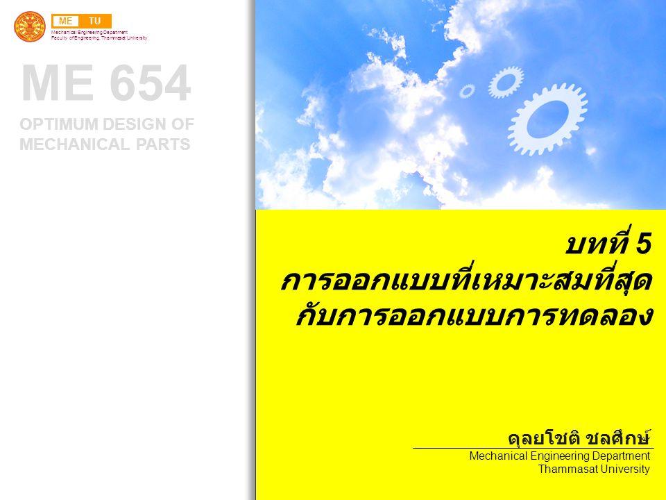 METU Mechanical Engineering Department Faculty of Engineering, Thammasat University ME 654 OPTIMUM DESIGN OF MECHANICAL PARTS บทที่ 5 การออกแบบที่เหมาะสมที่สุด กับการออกแบบการทดลอง ดุลยโชติ ชลศึกษ์ Mechanical Engineering Department Thammasat University