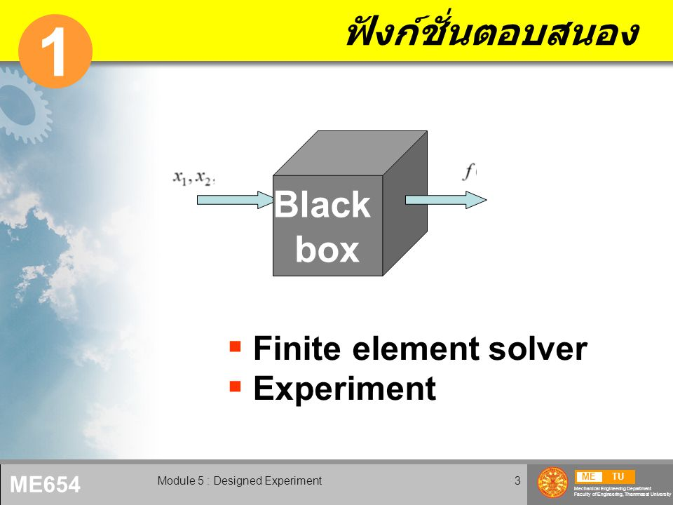 METU Mechanical Engineering Department Faculty of Engineering, Thammasat University ME654 Module 5 : Designed Experiment3 ฟังก์ชั่นตอบสนอง 1 Black box  Finite element solver  Experiment