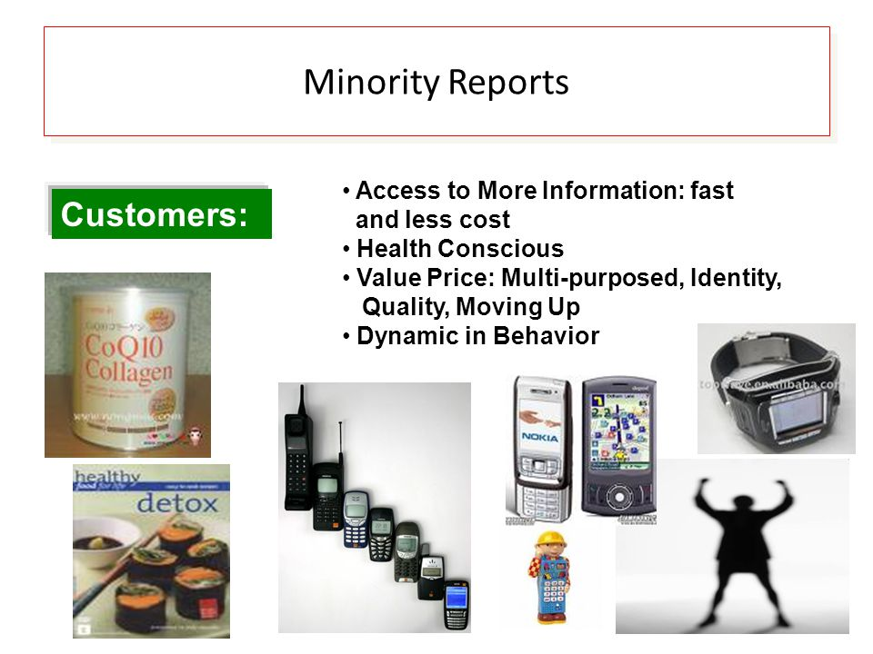 Minority Reports Customers: Access to More Information: fast and less cost Health Conscious Value Price: Multi-purposed, Identity, Quality, Moving Up Dynamic in Behavior