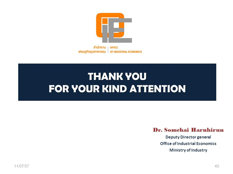 THANK YOU FOR YOUR KIND ATTENTION Dr. Somchai Harnhirun Deputy Director general Office of Industrial Economics Ministry of Industry 11/07/5745
