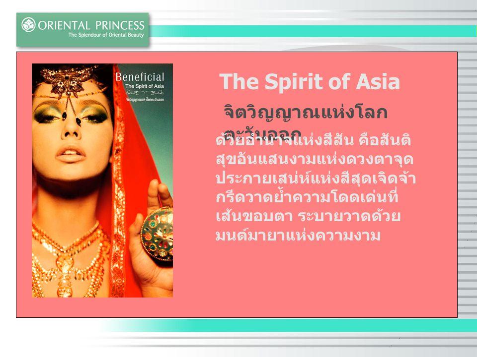 The Spirit of Asia จิตวิญญาณแห่งโลก ตะวันออก ด้วยอำนาจแห่งสีสัน คือสันติ สุขอันแสนงามแห่งดวงตาจุด ประกายเสน่ห์แห่งสีสุดเจิดจ้า กรีดวาดย้ำความโดดเด่นที่ เส้นขอบตา ระบายวาดด้วย มนต์มายาแห่งความงาม