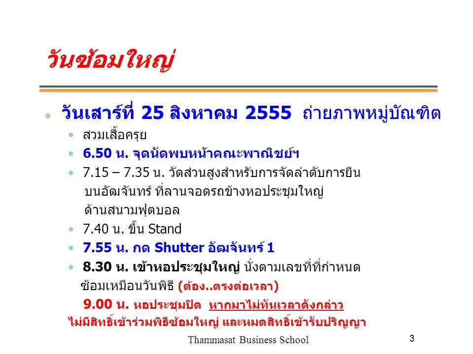 Thammasat Business School 4 วันรับพระราชทานปริญญา วันพฤหัสบดีที่ 30 สิงหาคม 2555 ตรวจสอบห้องรายงานตัวเพื่อรับบัตรติดหน้าอกล่วงหน้า จากเว็บคณะฯ หรือบอร์ดใต้ตึกคณะพาณิชย์ฯ 7.45 น.