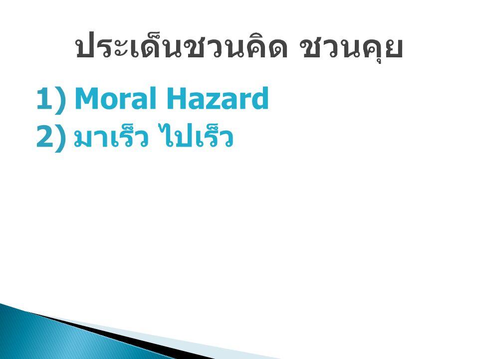 1)Moral Hazard 2) มาเร็ว ไปเร็ว