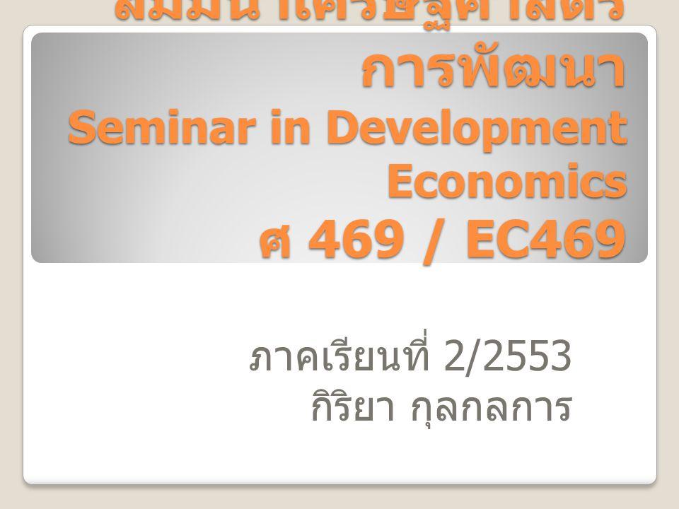 สัมมนาเศรษฐศาสตร์ การพัฒนา Seminar in Development Economics ศ 469 / EC469 ภาคเรียนที่ 2/2553 กิริยา กุลกลการ