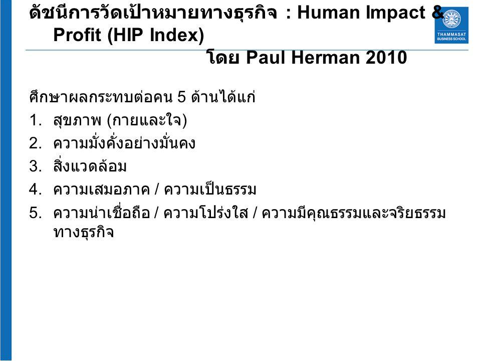 ดัชนีการวัดเป้าหมายทางธุรกิจ : Human Impact & Profit (HIP Index) โดย Paul Herman 2010 ศึกษาผลกระทบต่อคน 5 ด้านได้แก่ 1. สุขภาพ ( กายและใจ ) 2. ความมั่