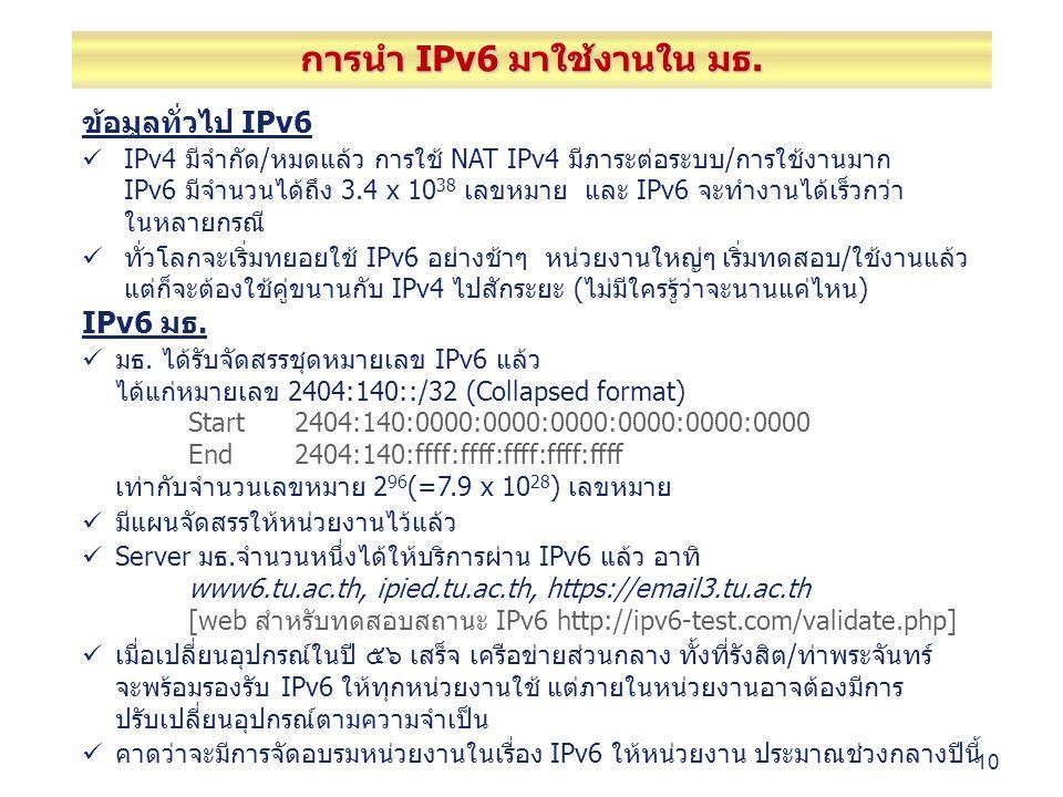 10 ข้อมูลทั่วไป IPv6 IPv4 มีจำกัด/หมดแล้ว การใช้ NAT IPv4 มีภาระต่อระบบ/การใช้งานมาก IPv6 มีจำนวนได้ถึง 3.4 x 10 38 เลขหมาย และ IPv6 จะทำงานได้เร็วกว่