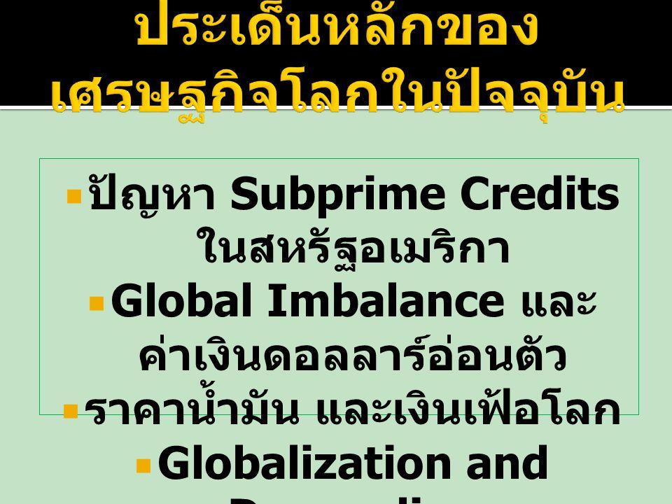  ปัญหา Subprime Credits ในสหรัฐอเมริกา  Global Imbalance และ ค่าเงินดอลลาร์อ่อนตัว  ราคาน้ำมัน และเงินเฟ้อโลก  Globalization and Decoupling