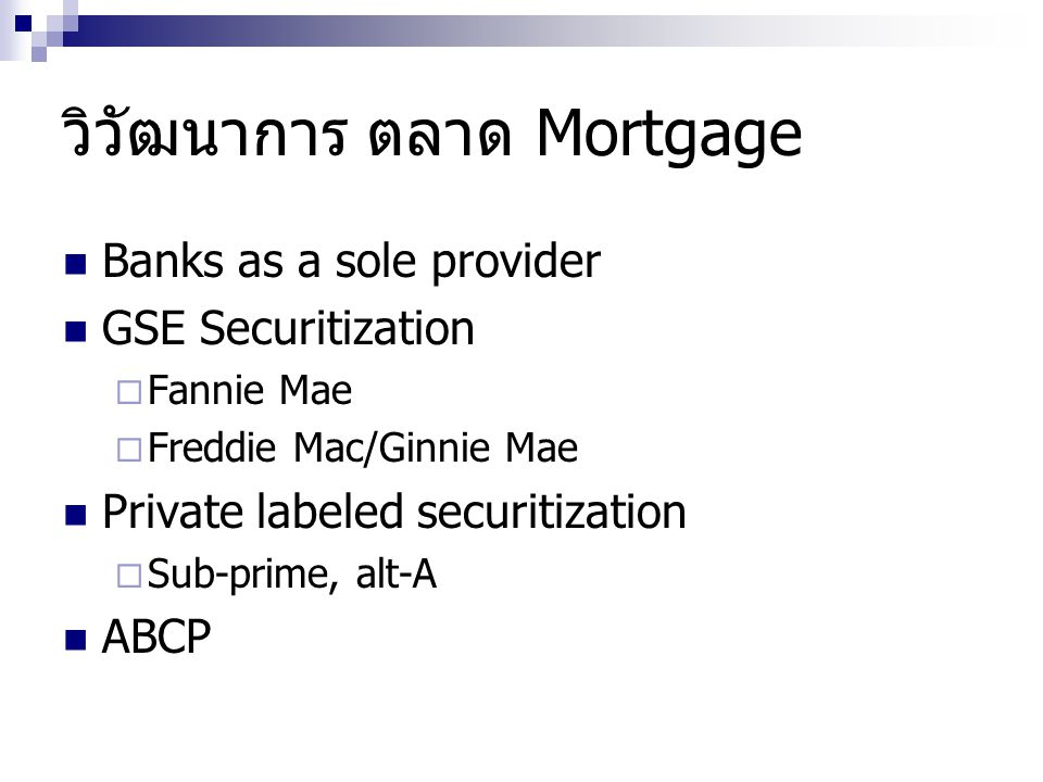 วิวัฒนาการ ตลาด Mortgage Banks as a sole provider GSE Securitization  Fannie Mae  Freddie Mac/Ginnie Mae Private labeled securitization  Sub-prime,