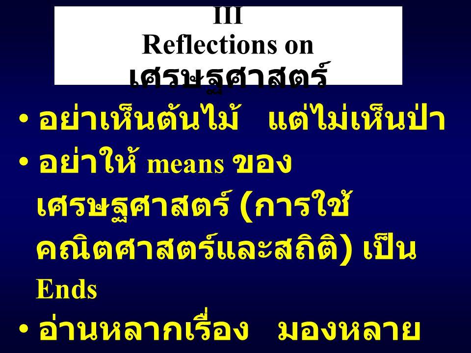 III Reflections on เศรษฐศาสตร์ อย่าเห็นต้นไม้ แต่ไม่เห็นป่า อย่าให้ means ของ เศรษฐศาสตร์ ( การใช้ คณิตศาสตร์และสถิติ ) เป็น Ends อ่านหลากเรื่อง มองหลาย มุม Defining Value ของ เศรษฐศาสตร์ ( Defining Moment ของชีวิต )