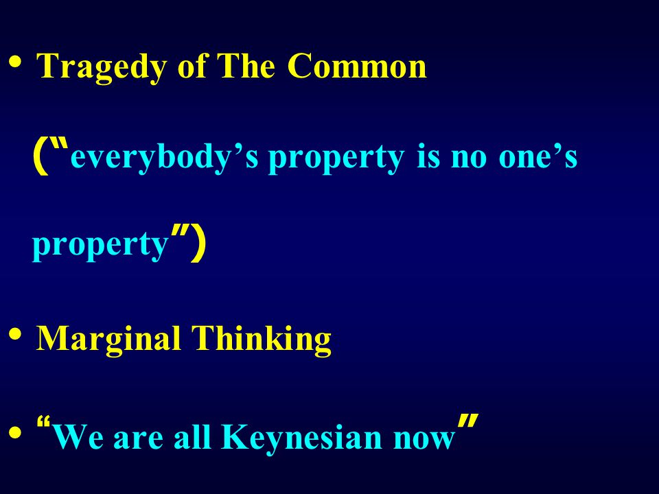"Tragedy of The Common ("" everybody's property is no one's property "") Marginal Thinking "" We are all Keynesian now """