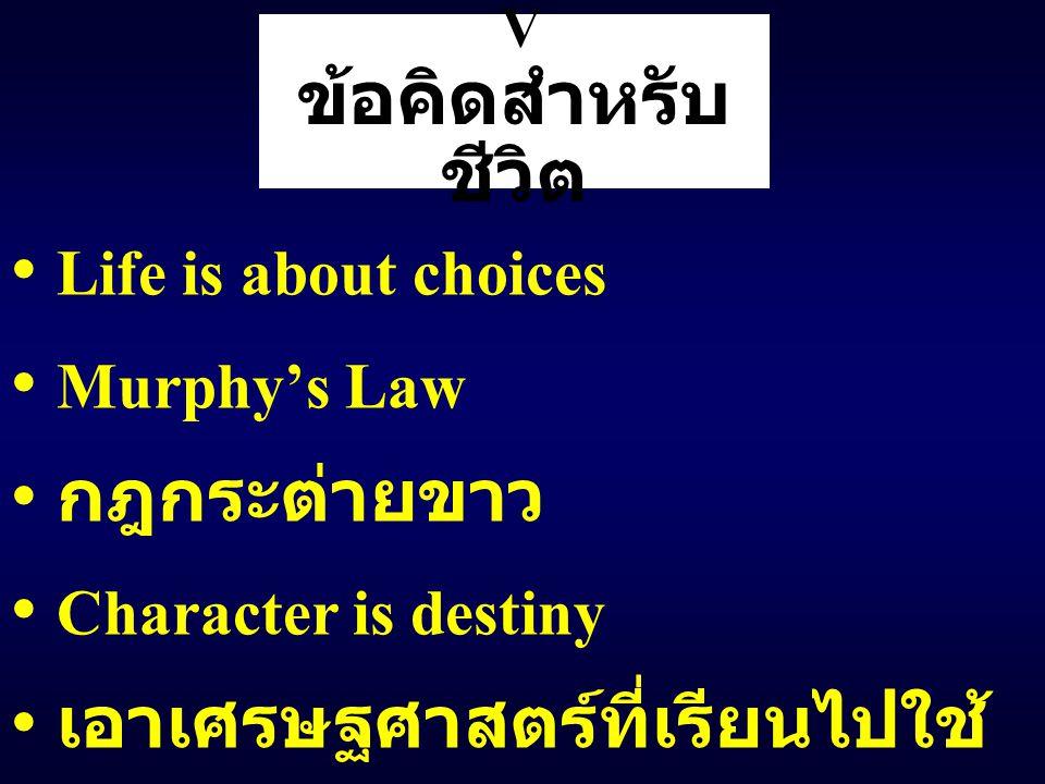 V ข้อคิดสำหรับ ชีวิต Life is about choices Murphy's Law กฎกระต่ายขาว Character is destiny เอาเศรษฐศาสตร์ที่เรียนไปใช้ ในชีวิต