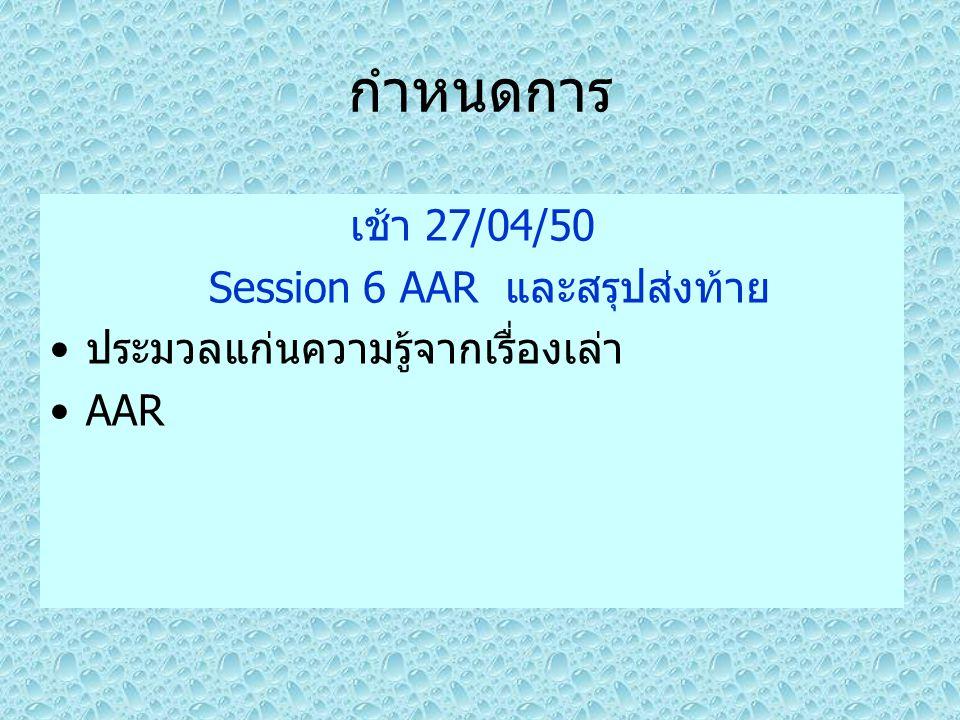 กำหนดการ เช้า 27/04/50 Session 6 AAR และสรุปส่งท้าย ประมวลแก่นความรู้จากเรื่องเล่า AAR