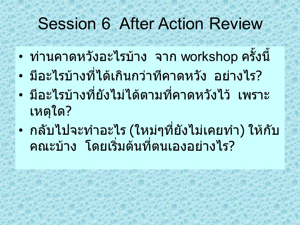 Session 6 After Action Review ท่านคาดหวังอะไรบ้าง จาก workshop ครั้งนี้ มีอะไรบ้างที่ได้เกินกว่าทีคาดหวัง อย่างไร ? มีอะไรบ้างที่ยังไม่ได้ตามที่คาดหวั