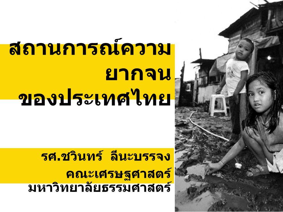สถานการณ์ความ ยากจน ของประเทศไทย รศ. ชวินทร์ ลีนะบรรจง คณะเศรษฐศาสตร์ มหาวิทยาลัยธรรมศาสตร์