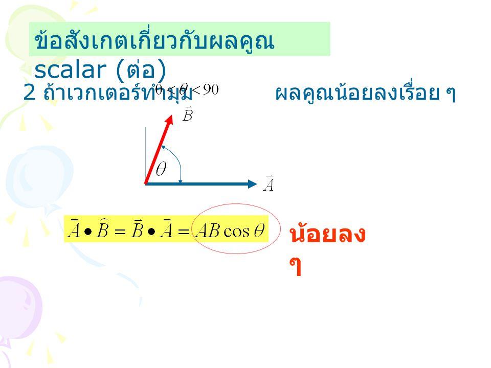 ข้อสังเกตเกี่ยวกับผลคูณ scalar ( ต่อ ) 2 ถ้าเวกเตอร์ทำมุม ผลคูณน้อยลงเรื่อย ๆ น้อยลง ๆ