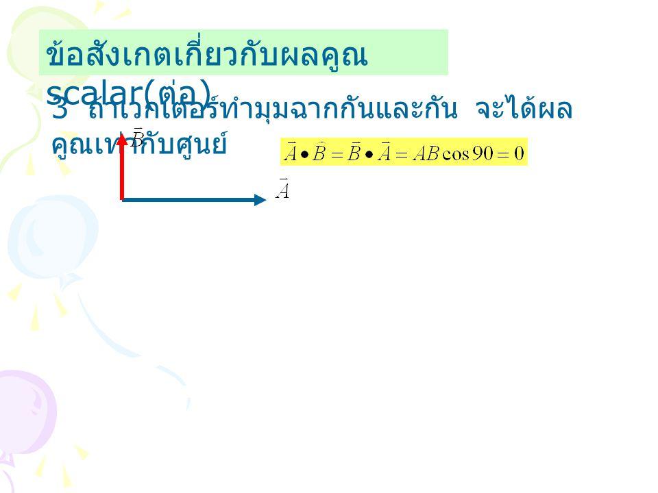 ข้อสังเกตเกี่ยวกับผลคูณ scalar( ต่อ ) 3 ถ้าเวกเตอร์ทำมุมฉากกันและกัน จะได้ผล คูณเท่ากับศูนย์