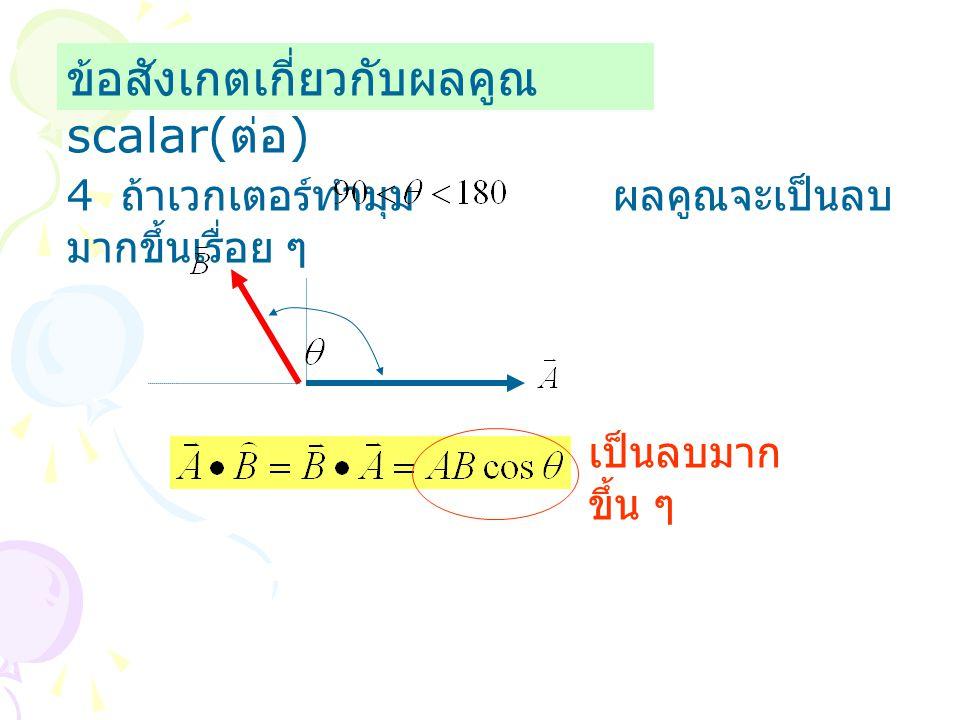 ข้อสังเกตเกี่ยวกับผลคูณ scalar( ต่อ ) 4 ถ้าเวกเตอร์ทำมุม ผลคูณจะเป็นลบ มากขึ้นเรื่อย ๆ เป็นลบมาก ขึ้น ๆ