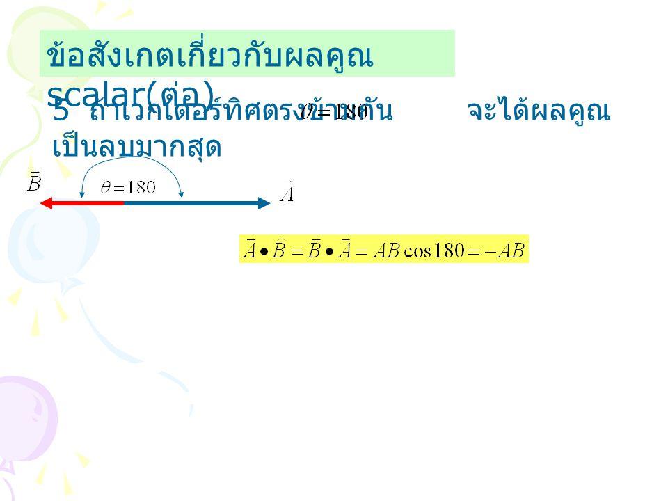 ข้อสังเกตเกี่ยวกับผลคูณ scalar( ต่อ ) 5 ถ้าเวกเตอร์ทิศตรงข้ามกัน จะได้ผลคูณ เป็นลบมากสุด