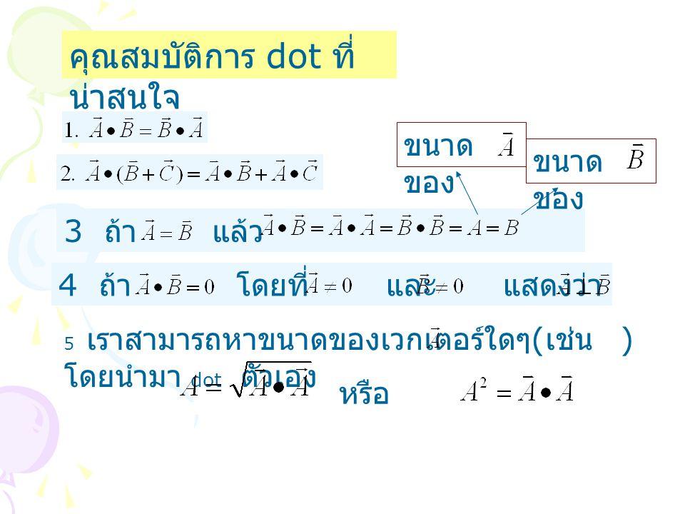 คุณสมบัติการ dot ที่ น่าสนใจ 3 ถ้า แล้ว ขนาด ของ 4 ถ้า โดยที่ และ แสดงว่า 5 เราสามารถหาขนาดของเวกเตอร์ใดๆ ( เช่น ) โดยนำมา dot ตัวเอง หรือ