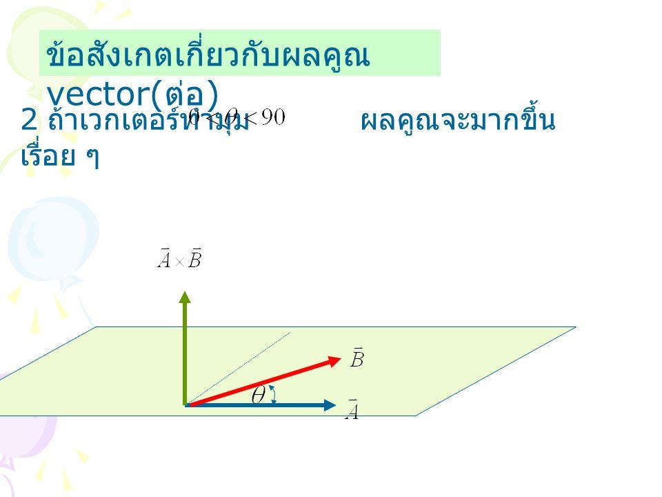 ข้อสังเกตเกี่ยวกับผลคูณ vector( ต่อ ) 2 ถ้าเวกเตอร์ทำมุม ผลคูณจะมากขึ้น เรื่อย ๆ