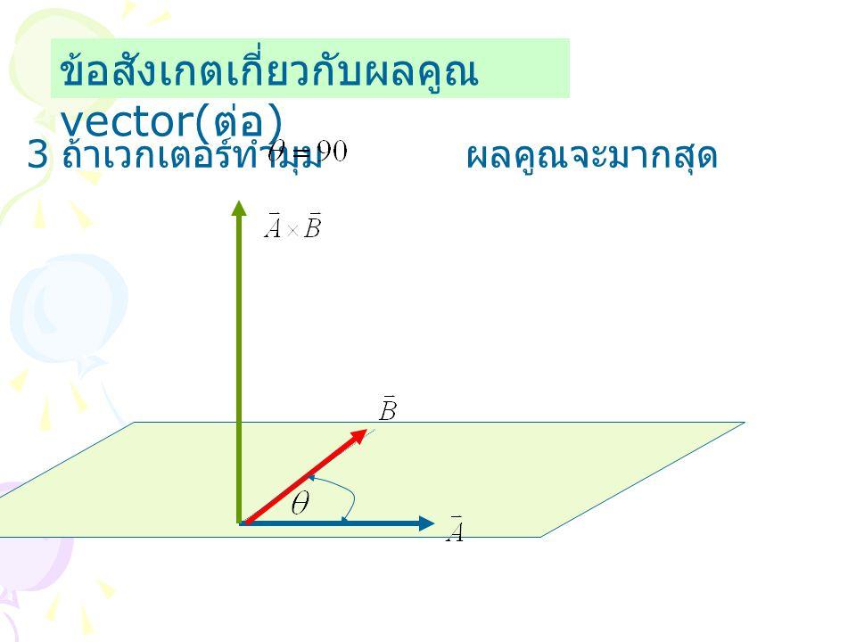 ข้อสังเกตเกี่ยวกับผลคูณ vector( ต่อ ) 3 ถ้าเวกเตอร์ทำมุม ผลคูณจะมากสุด