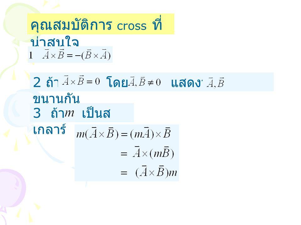 คุณสมบัติการ cross ที่ น่าสนใจ 2 ถ้า โดย แสดงว่า ขนานกัน 3 ถ้า เป็นส เกลาร์