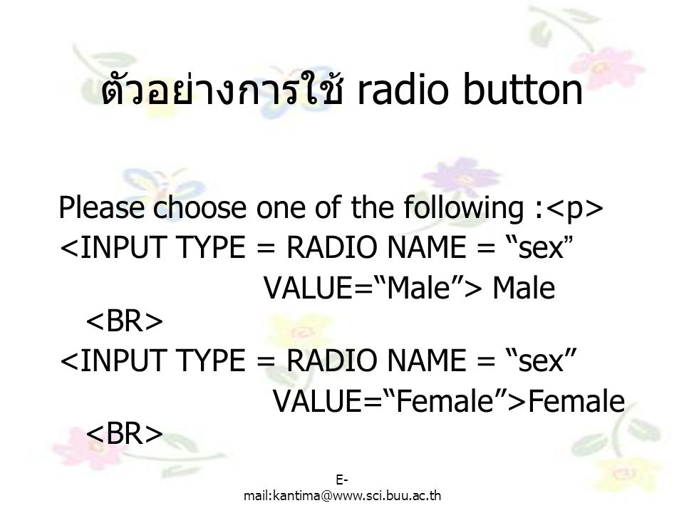 "E- mail:kantima@www.sci.buu.ac.th ตัวอย่างการใช้ radio button Please choose one of the following : <INPUT TYPE = RADIO NAME = ""sex"" VALUE=""Male""> Male"