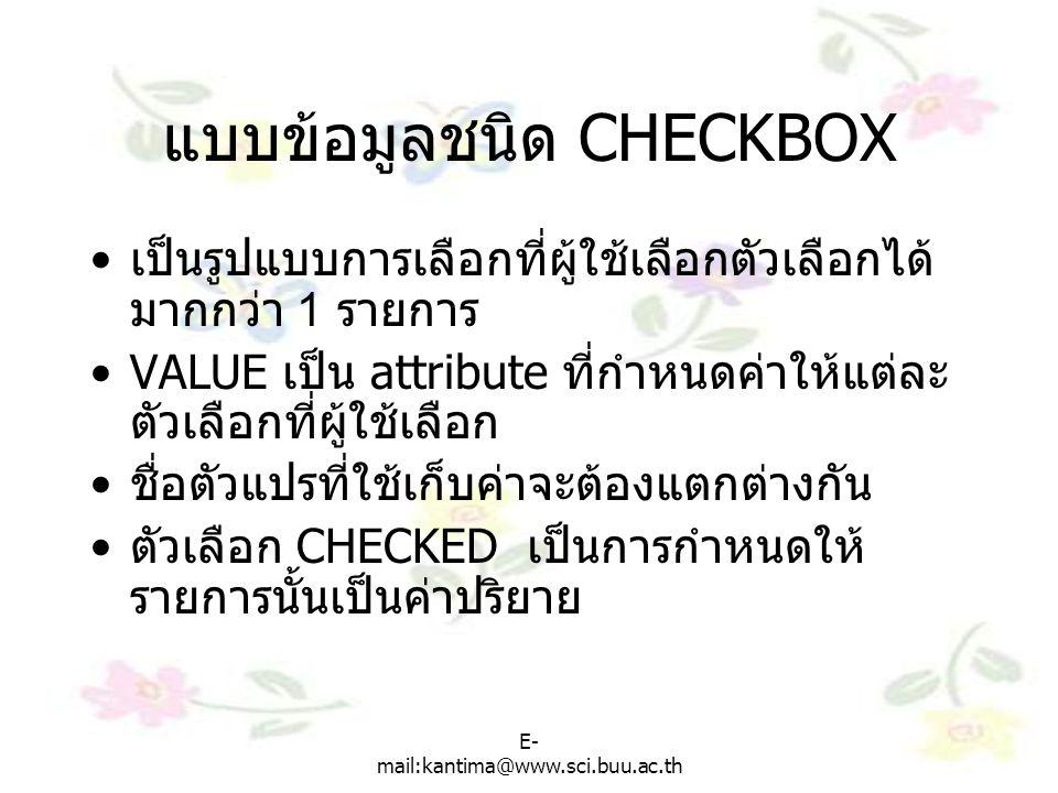 E- mail:kantima@www.sci.buu.ac.th แบบข้อมูลชนิด CHECKBOX เป็นรูปแบบการเลือกที่ผู้ใช้เลือกตัวเลือกได้ มากกว่า 1 รายการ VALUE เป็น attribute ที่กำหนดค่าให้แต่ละ ตัวเลือกที่ผู้ใช้เลือก ชื่อตัวแปรที่ใช้เก็บค่าจะต้องแตกต่างกัน ตัวเลือก CHECKED เป็นการกำหนดให้ รายการนั้นเป็นค่าปริยาย